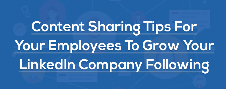 Content Sharing Tips For Your Employees To Grow Your LinkedIn Company Following