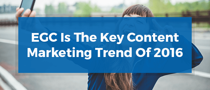 EGC Is The Key Content Marketing Trend Of 2016