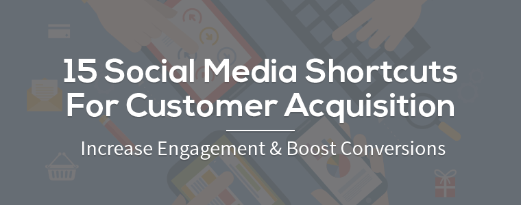 15 Social Media Shortcuts For Customer Acquisition: Increase Engagement & Boost Conversions