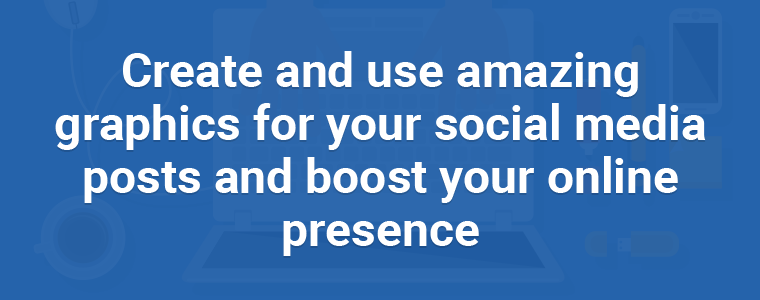 Create and use amazing graphics for your social media posts and boost your online presence